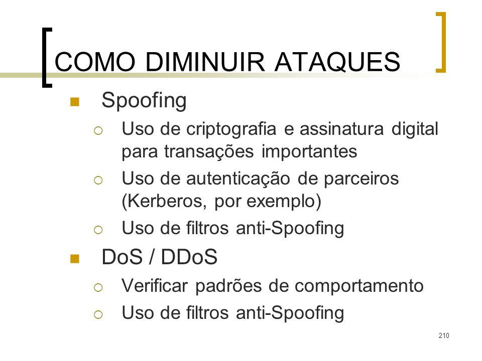 210 COMO DIMINUIR ATAQUES Spoofing Uso de criptografia e assinatura digital para transações importantes Uso de autenticação de parceiros (Kerberos, por exemplo) Uso de filtros anti-Spoofing DoS / DDoS Verificar padrões de comportamento Uso de filtros anti-Spoofing