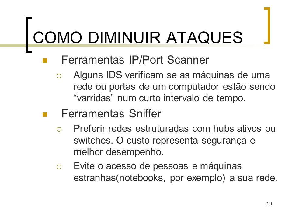 211 COMO DIMINUIR ATAQUES Ferramentas IP/Port Scanner Alguns IDS verificam se as máquinas de uma rede ou portas de um computador estão sendo varridas num curto intervalo de tempo.