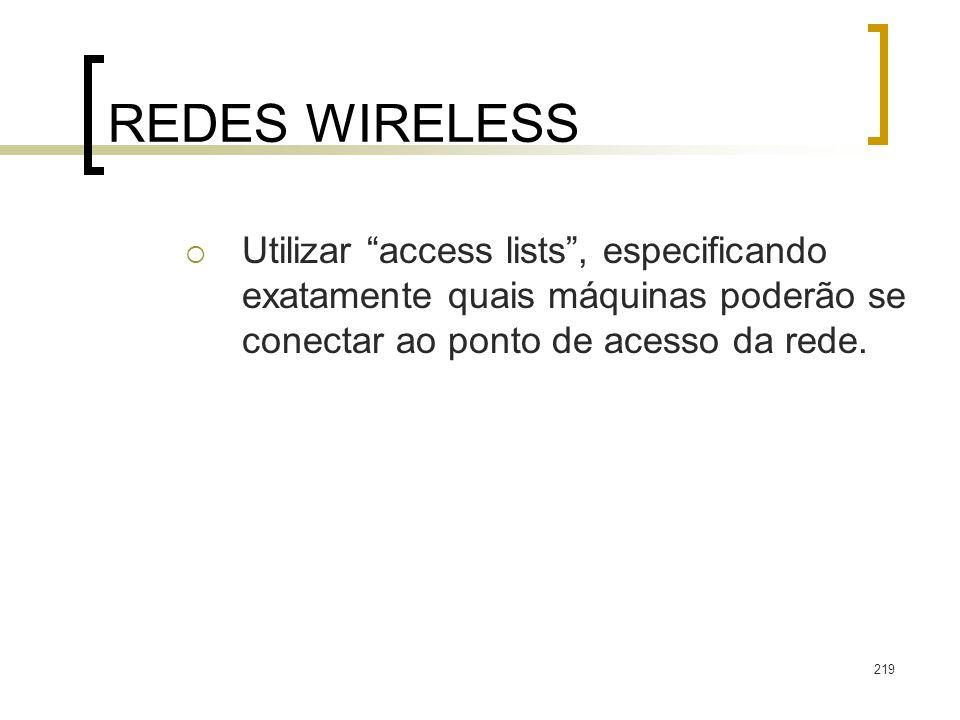 219 REDES WIRELESS Utilizar access lists, especificando exatamente quais máquinas poderão se conectar ao ponto de acesso da rede.