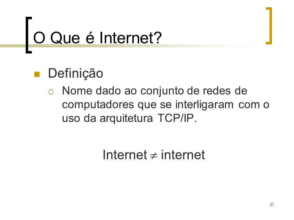 27 O Que é Internet? Definição Nome dado ao conjunto de redes de computadores que se interligaram com o uso da arquitetura TCP/IP. Internet internet