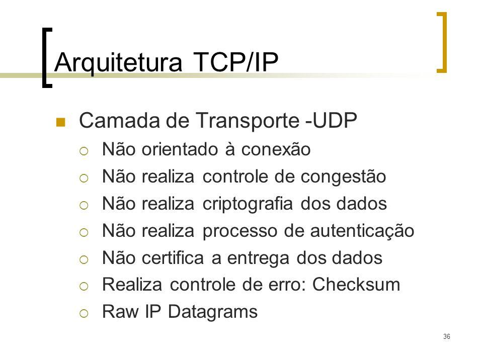 36 Arquitetura TCP/IP Camada de Transporte -UDP Não orientado à conexão Não realiza controle de congestão Não realiza criptografia dos dados Não realiza processo de autenticação Não certifica a entrega dos dados Realiza controle de erro: Checksum Raw IP Datagrams