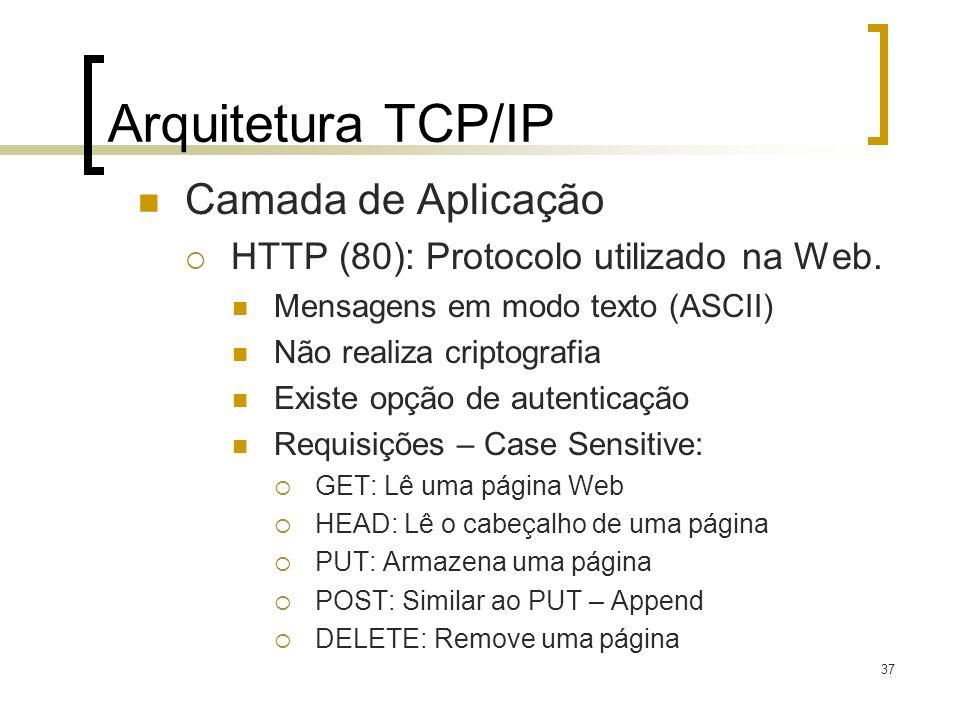 37 Arquitetura TCP/IP Camada de Aplicação HTTP (80): Protocolo utilizado na Web. Mensagens em modo texto (ASCII) Não realiza criptografia Existe opção