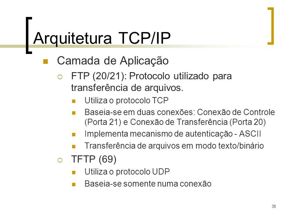 38 Arquitetura TCP/IP Camada de Aplicação FTP (20/21): Protocolo utilizado para transferência de arquivos. Utiliza o protocolo TCP Baseia-se em duas c