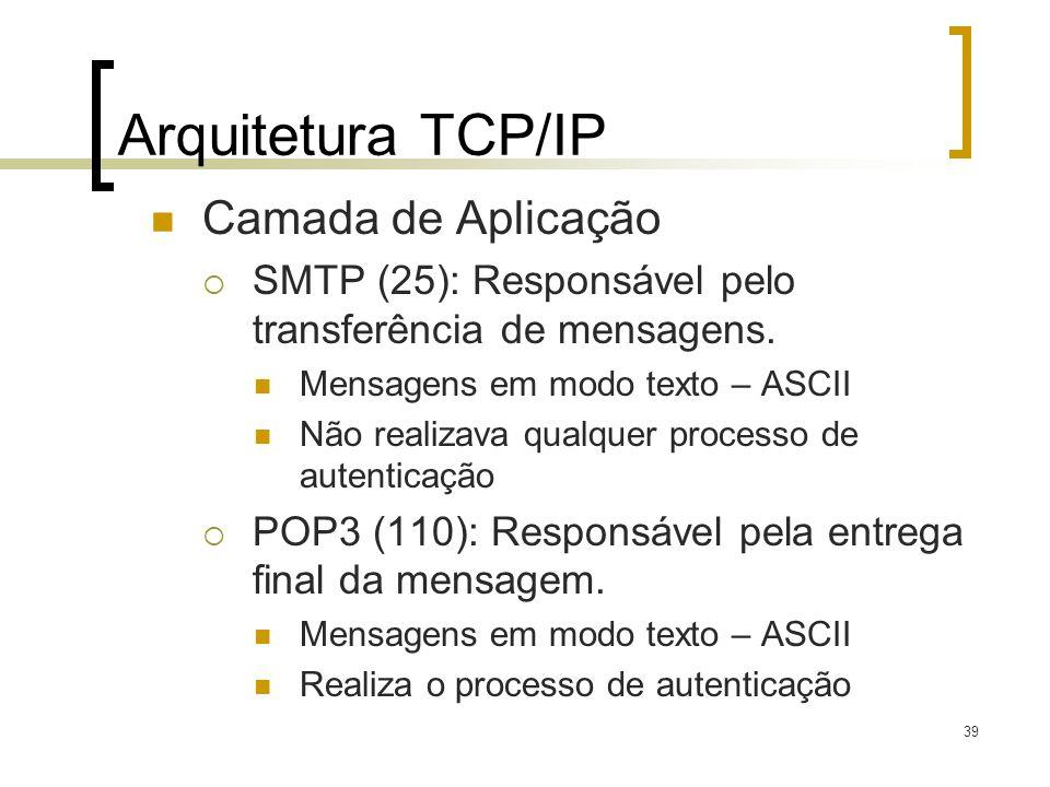 39 Arquitetura TCP/IP Camada de Aplicação SMTP (25): Responsável pelo transferência de mensagens. Mensagens em modo texto – ASCII Não realizava qualqu