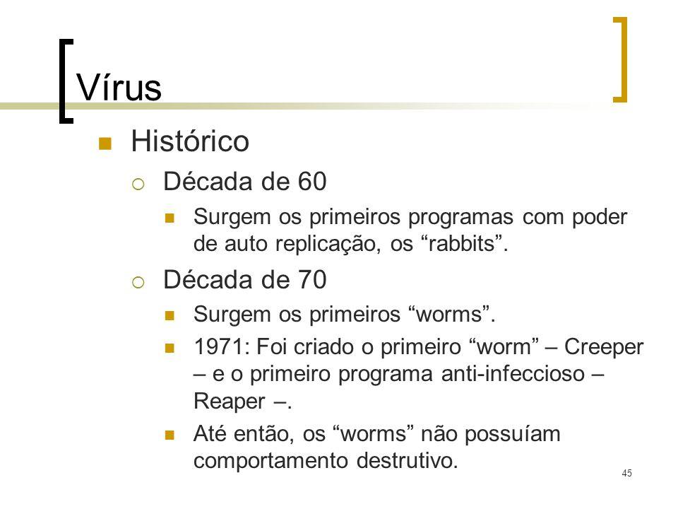 45 Vírus Histórico Década de 60 Surgem os primeiros programas com poder de auto replicação, os rabbits. Década de 70 Surgem os primeiros worms. 1971: