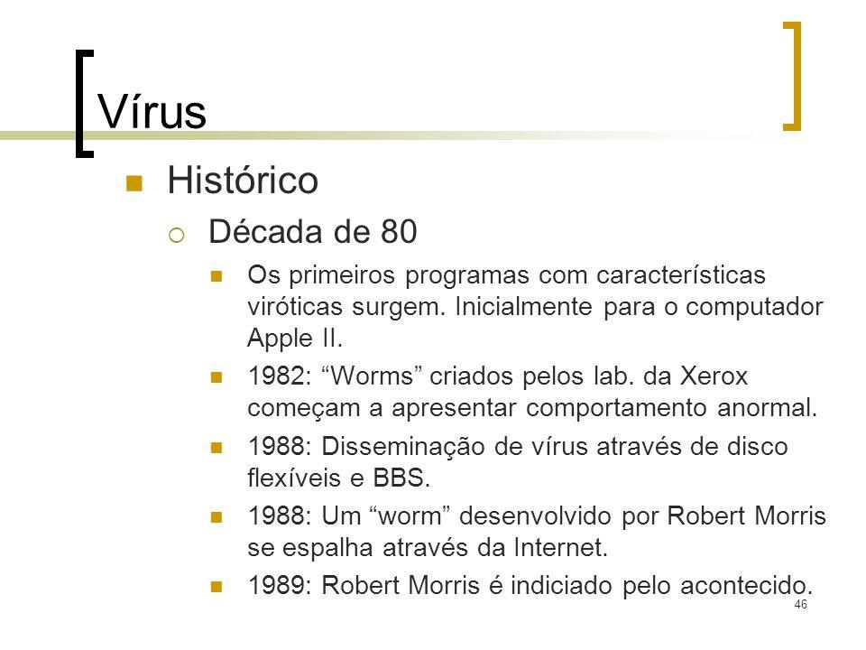 46 Vírus Histórico Década de 80 Os primeiros programas com características viróticas surgem. Inicialmente para o computador Apple II. 1982: Worms cria