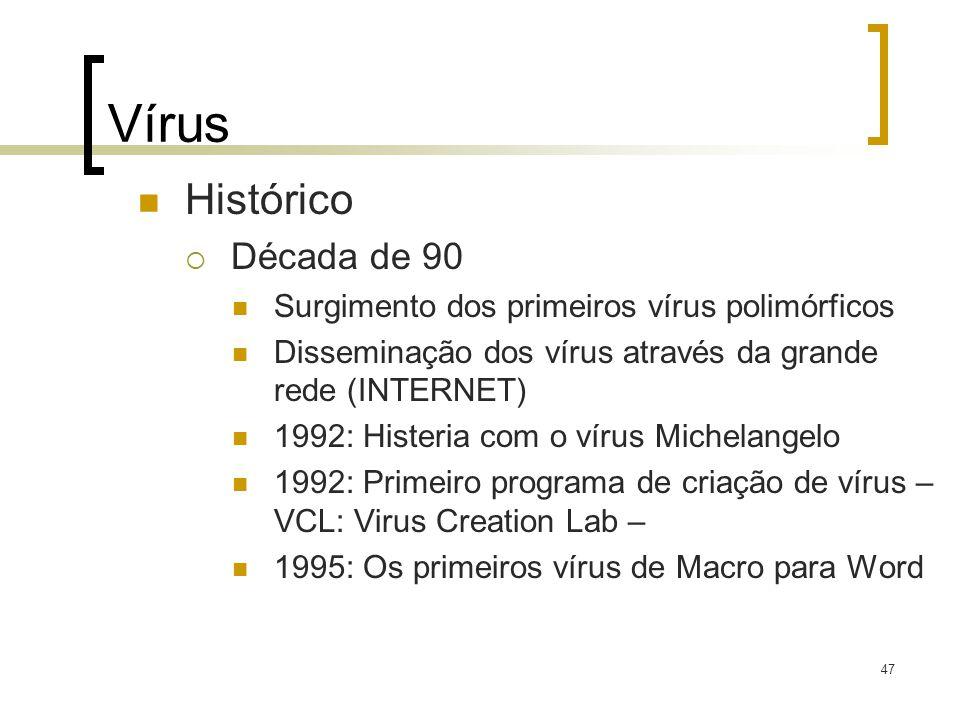 47 Vírus Histórico Década de 90 Surgimento dos primeiros vírus polimórficos Disseminação dos vírus através da grande rede (INTERNET) 1992: Histeria co