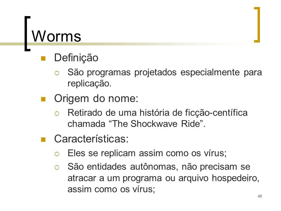 49 Worms Definição São programas projetados especialmente para replicação. Origem do nome: Retirado de uma história de ficção-centífica chamada The Sh