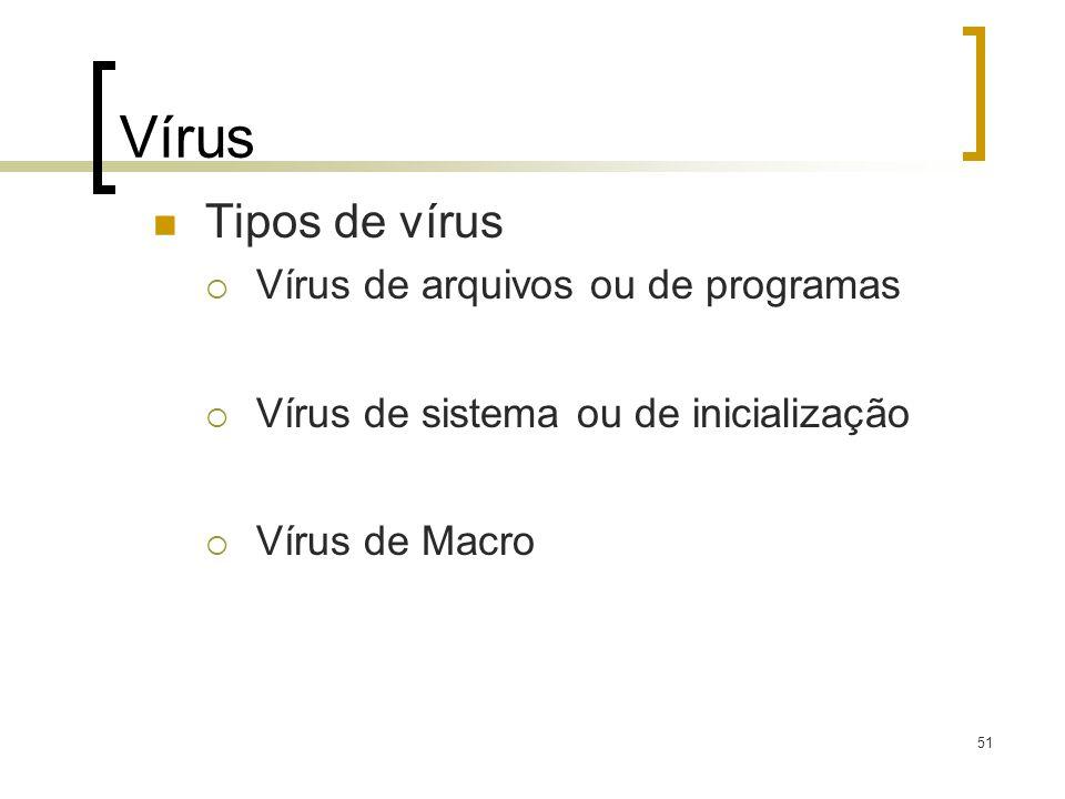 51 Vírus Tipos de vírus Vírus de arquivos ou de programas Vírus de sistema ou de inicialização Vírus de Macro