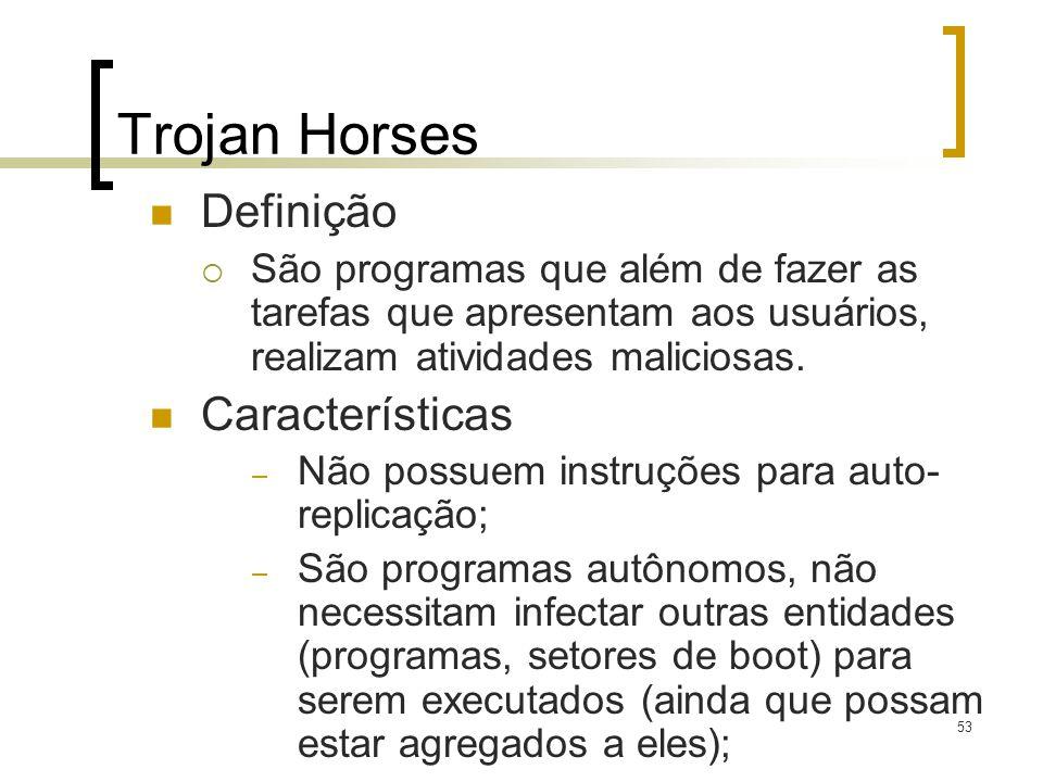 53 Trojan Horses Definição São programas que além de fazer as tarefas que apresentam aos usuários, realizam atividades maliciosas. Características – N