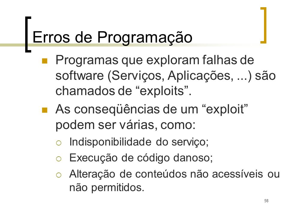 58 Erros de Programação Programas que exploram falhas de software (Serviços, Aplicações,...) são chamados de exploits. As conseqüências de um exploit
