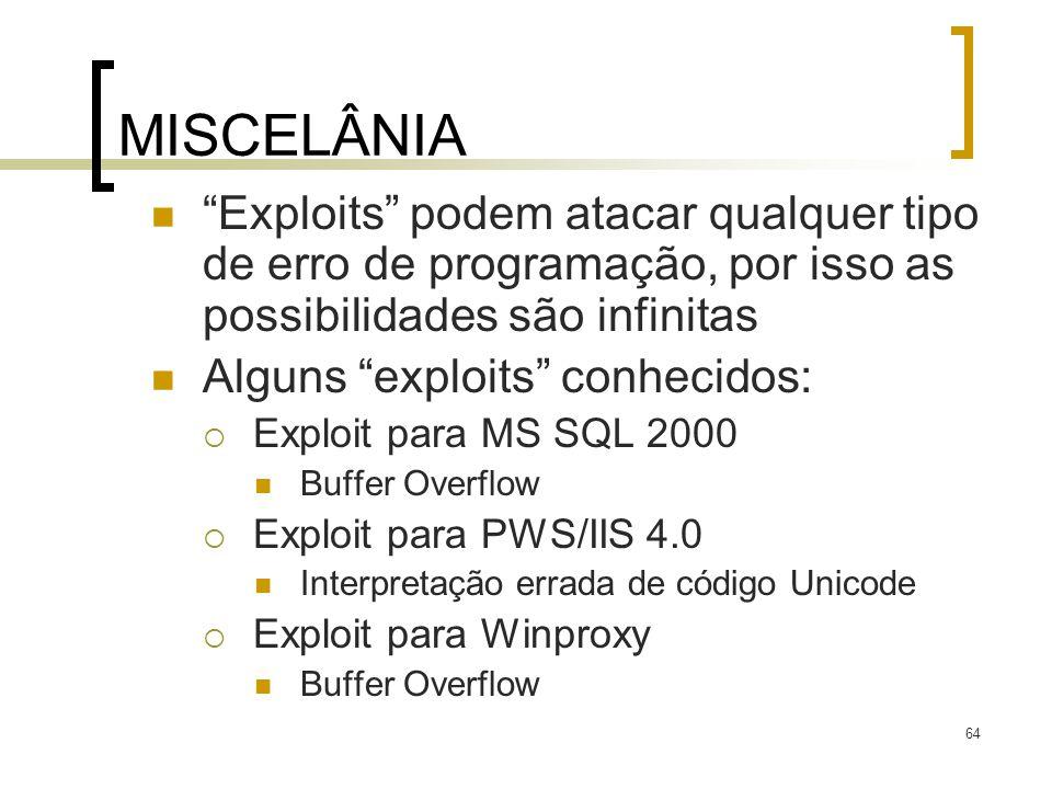 64 MISCELÂNIA Exploits podem atacar qualquer tipo de erro de programação, por isso as possibilidades são infinitas Alguns exploits conhecidos: Exploit para MS SQL 2000 Buffer Overflow Exploit para PWS/IIS 4.0 Interpretação errada de código Unicode Exploit para Winproxy Buffer Overflow