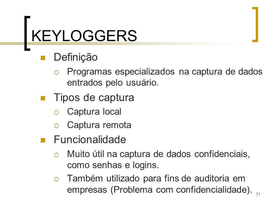 71 KEYLOGGERS Definição Programas especializados na captura de dados entrados pelo usuário. Tipos de captura Captura local Captura remota Funcionalida