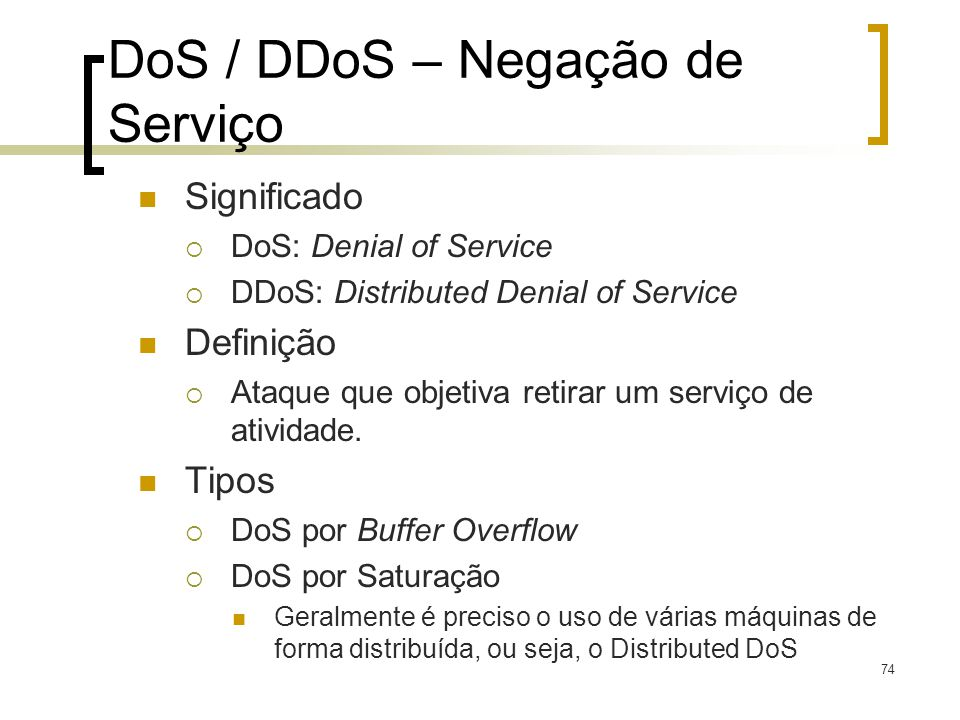 74 DoS / DDoS – Negação de Serviço Significado DoS: Denial of Service DDoS: Distributed Denial of Service Definição Ataque que objetiva retirar um serviço de atividade.