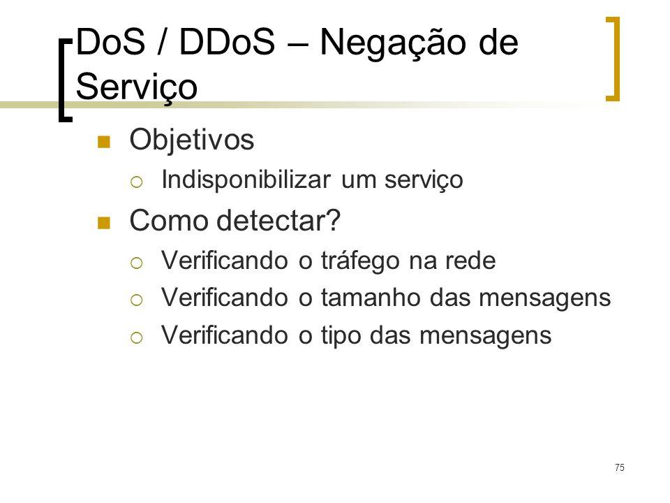 75 DoS / DDoS – Negação de Serviço Objetivos Indisponibilizar um serviço Como detectar? Verificando o tráfego na rede Verificando o tamanho das mensag