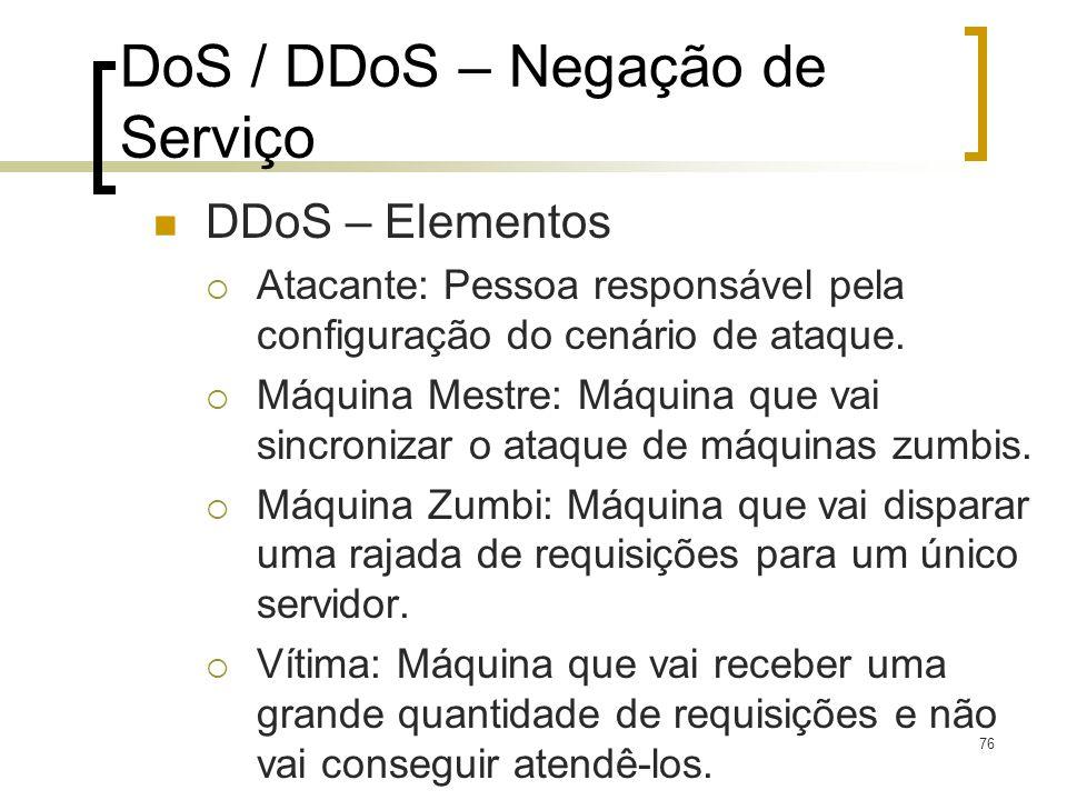 76 DoS / DDoS – Negação de Serviço DDoS – Elementos Atacante: Pessoa responsável pela configuração do cenário de ataque. Máquina Mestre: Máquina que v