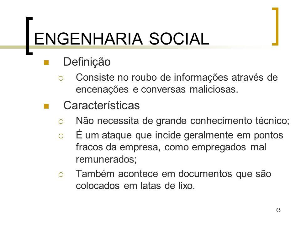 85 ENGENHARIA SOCIAL Definição Consiste no roubo de informações através de encenações e conversas maliciosas. Características Não necessita de grande