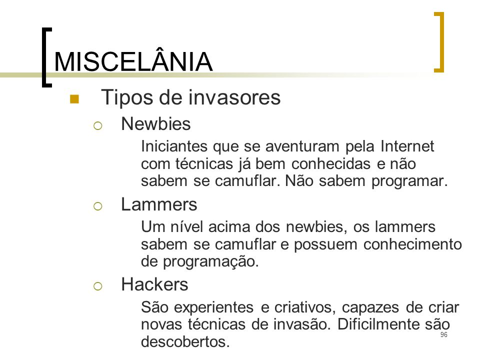 96 MISCELÂNIA Tipos de invasores Newbies Iniciantes que se aventuram pela Internet com técnicas já bem conhecidas e não sabem se camuflar. Não sabem p