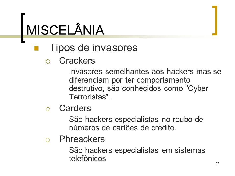 97 MISCELÂNIA Tipos de invasores Crackers Invasores semelhantes aos hackers mas se diferenciam por ter comportamento destrutivo, são conhecidos como Cyber Terroristas.