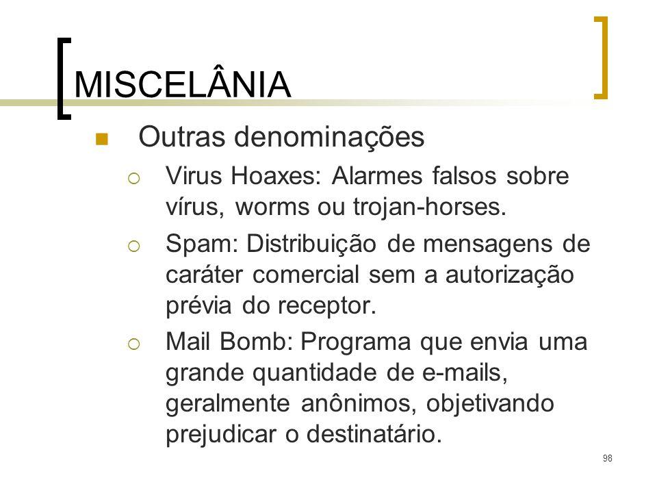 98 MISCELÂNIA Outras denominações Virus Hoaxes: Alarmes falsos sobre vírus, worms ou trojan-horses. Spam: Distribuição de mensagens de caráter comerci