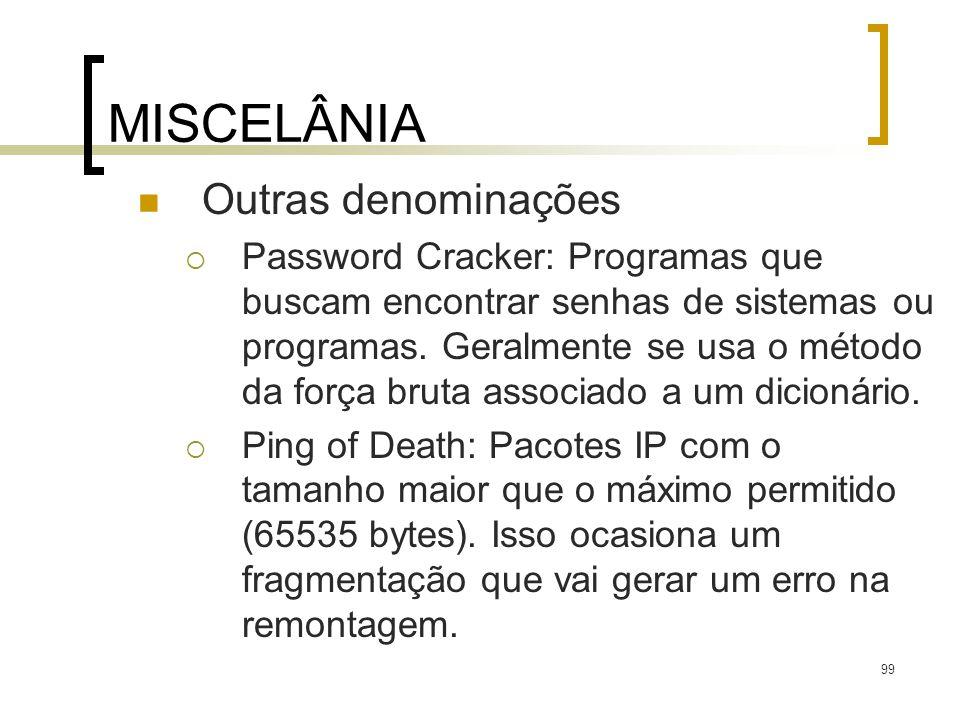 99 MISCELÂNIA Outras denominações Password Cracker: Programas que buscam encontrar senhas de sistemas ou programas. Geralmente se usa o método da forç