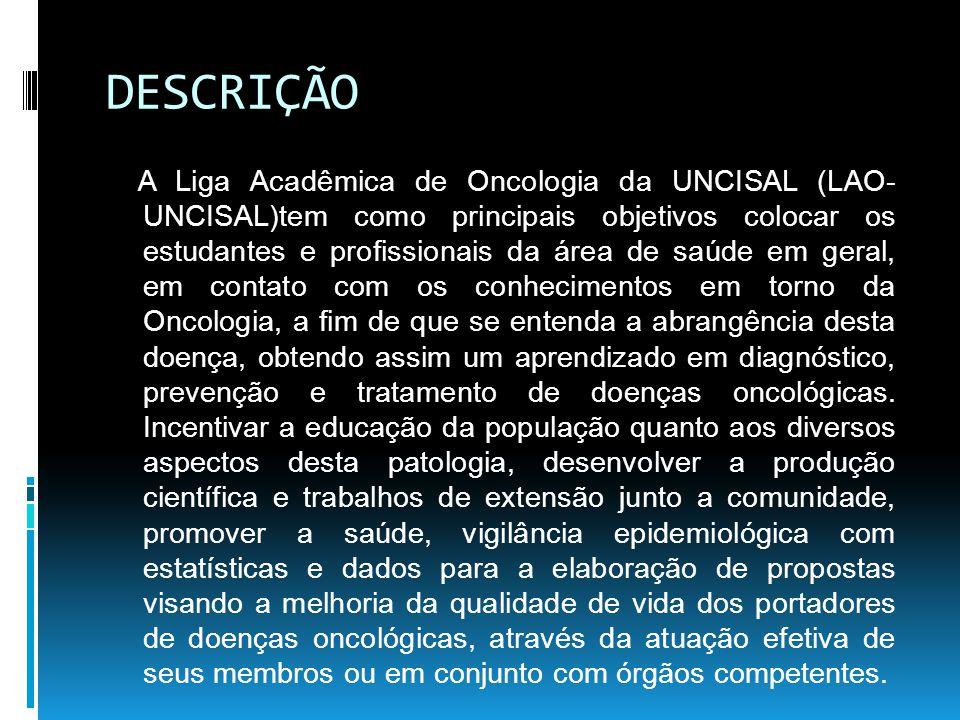 DESCRIÇÃO A Liga Acadêmica de Oncologia da UNCISAL (LAO- UNCISAL)tem como principais objetivos colocar os estudantes e profissionais da área de saúde