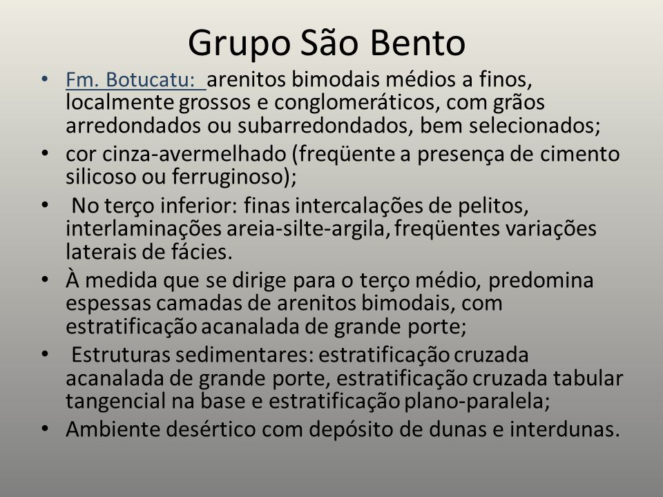 Grupo São Bento Fm. Botucatu: arenitos bimodais médios a finos, localmente grossos e conglomeráticos, com grãos arredondados ou subarredondados, bem s