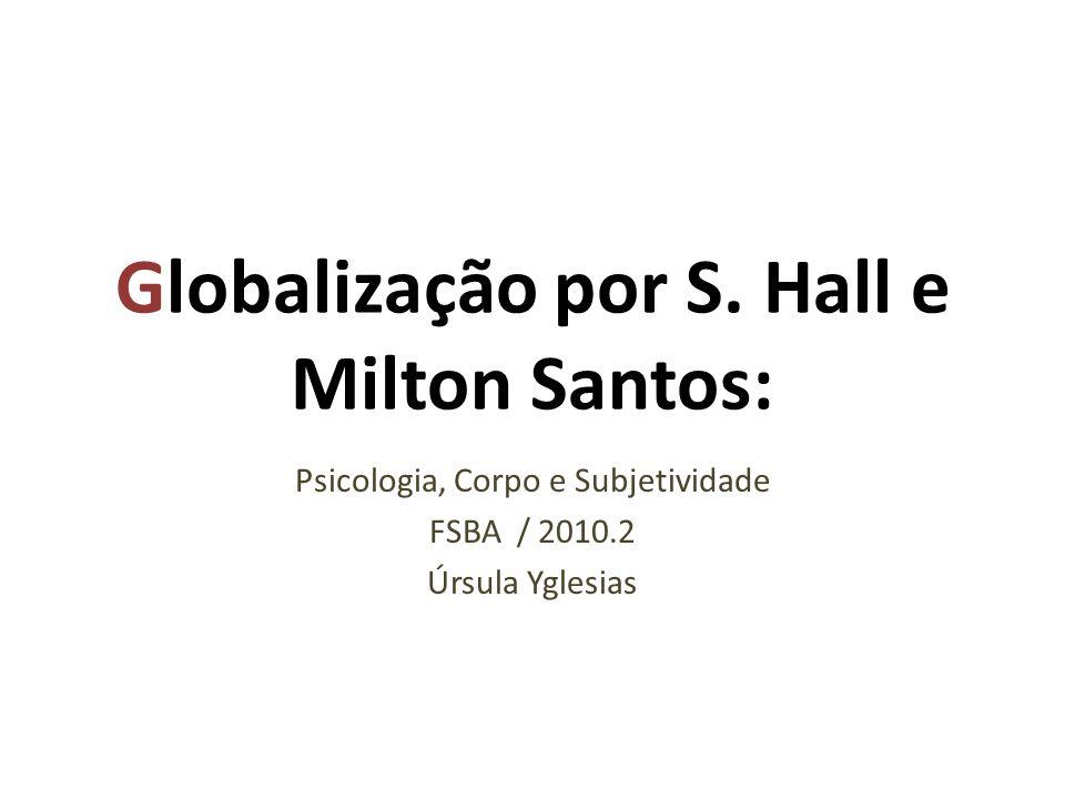 Globalização por S. Hall e Milton Santos: Psicologia, Corpo e Subjetividade FSBA / 2010.2 Úrsula Yglesias