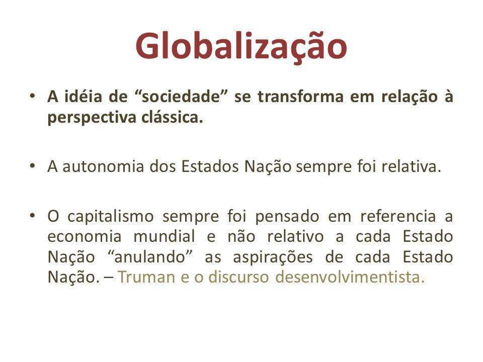 Globalização A idéia de sociedade se transforma em relação à perspectiva clássica. A autonomia dos Estados Nação sempre foi relativa. O capitalismo se