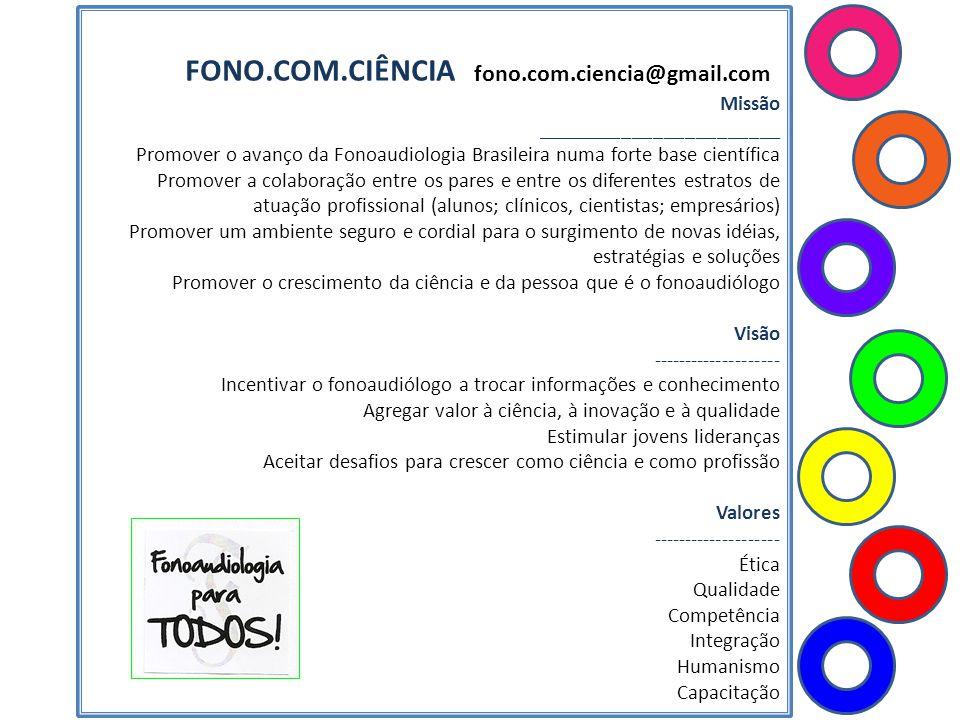 FONO.COM.CIÊNCIA fono.com.ciencia@gmail.com Missão _______________________ Promover o avanço da Fonoaudiologia Brasileira numa forte base científica P
