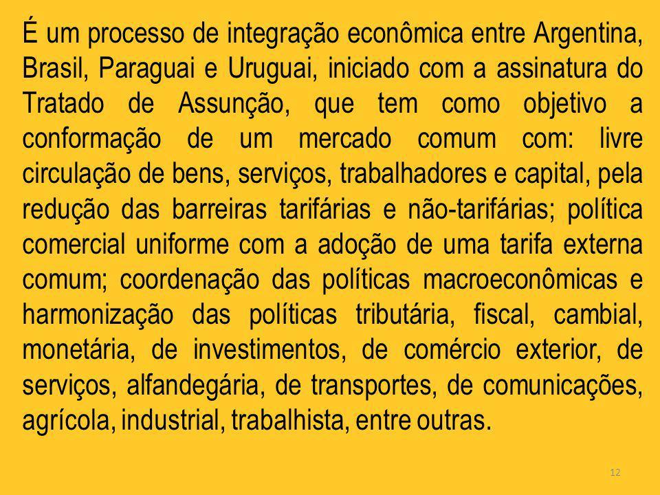 12 É um processo de integração econômica entre Argentina, Brasil, Paraguai e Uruguai, iniciado com a assinatura do Tratado de Assunção, que tem como o