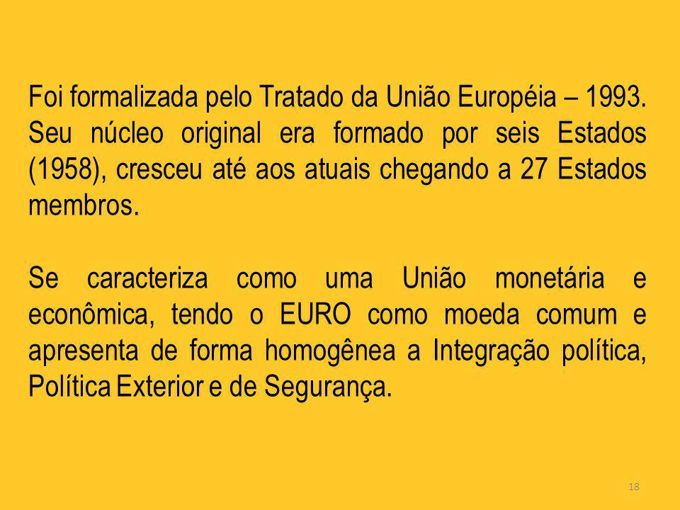 18 Foi formalizada pelo Tratado da União Européia – 1993. Seu núcleo original era formado por seis Estados (1958), cresceu até aos atuais chegando a 2
