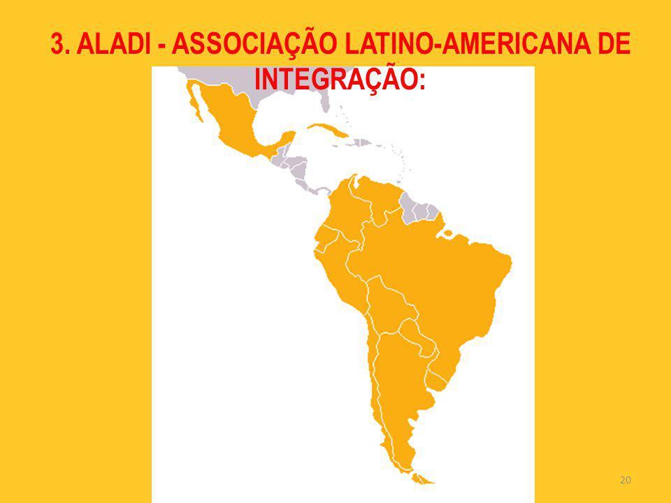 20 3. ALADI - ASSOCIAÇÃO LATINO-AMERICANA DE INTEGRAÇÃO: