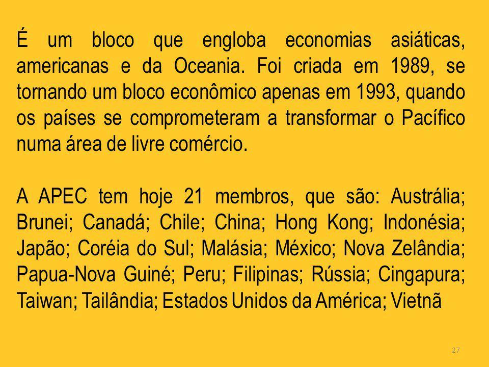 27 É um bloco que engloba economias asiáticas, americanas e da Oceania. Foi criada em 1989, se tornando um bloco econômico apenas em 1993, quando os p