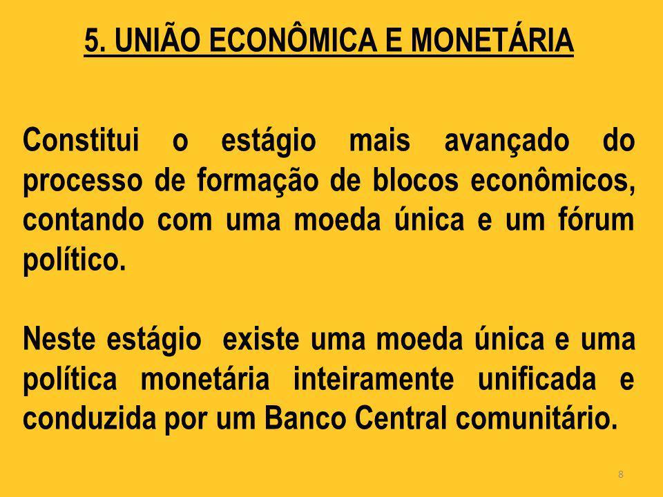 5. UNIÃO ECONÔMICA E MONETÁRIA Constitui o estágio mais avançado do processo de formação de blocos econômicos, contando com uma moeda única e um fórum