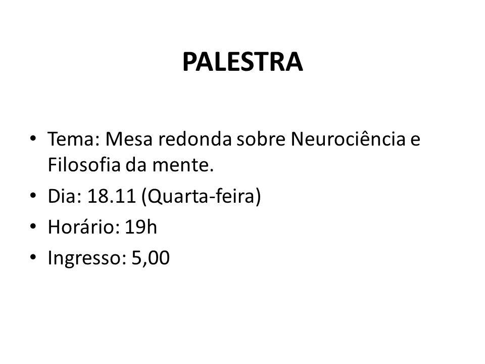 PALESTRA Tema: Mesa redonda sobre Neurociência e Filosofia da mente. Dia: 18.11 (Quarta-feira) Horário: 19h Ingresso: 5,00