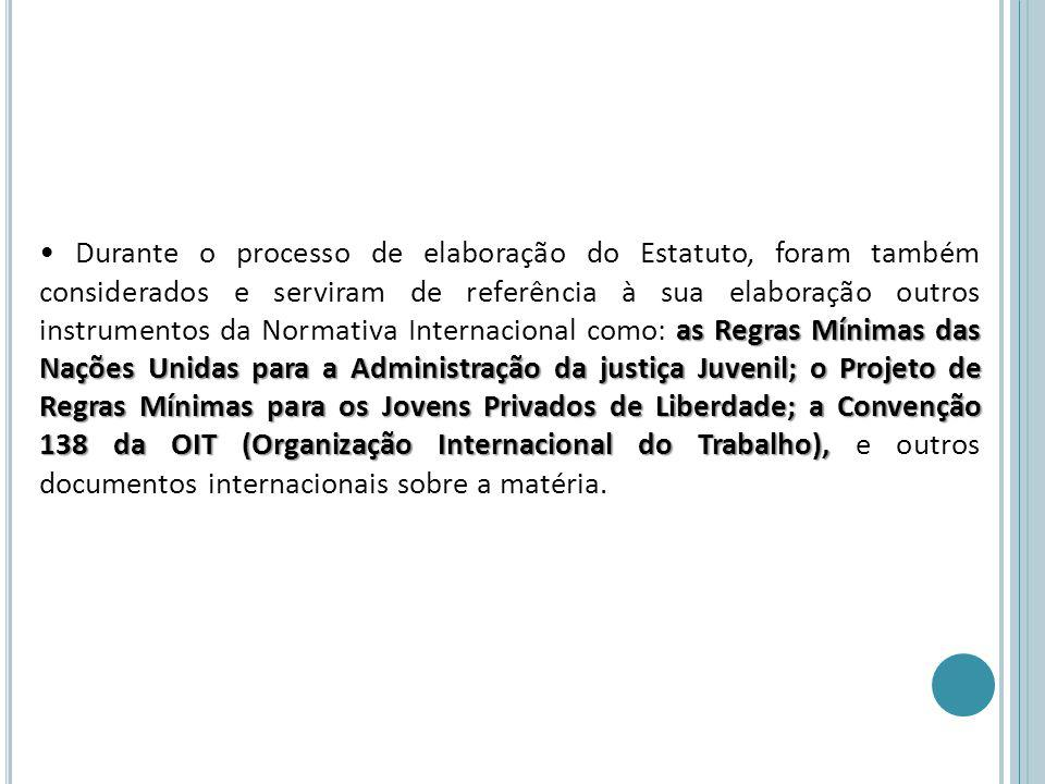 as Regras Mínimas das Nações Unidas para a Administração da justiça Juvenil; o Projeto de Regras Mínimas para os Jovens Privados de Liberdade; a Convenção 138 da OIT (Organização Internacional do Trabalho), Durante o processo de elaboração do Estatuto, foram também considerados e serviram de referência à sua elaboração outros instrumentos da Normativa Internacional como: as Regras Mínimas das Nações Unidas para a Administração da justiça Juvenil; o Projeto de Regras Mínimas para os Jovens Privados de Liberdade; a Convenção 138 da OIT (Organização Internacional do Trabalho), e outros documentos internacionais sobre a matéria.
