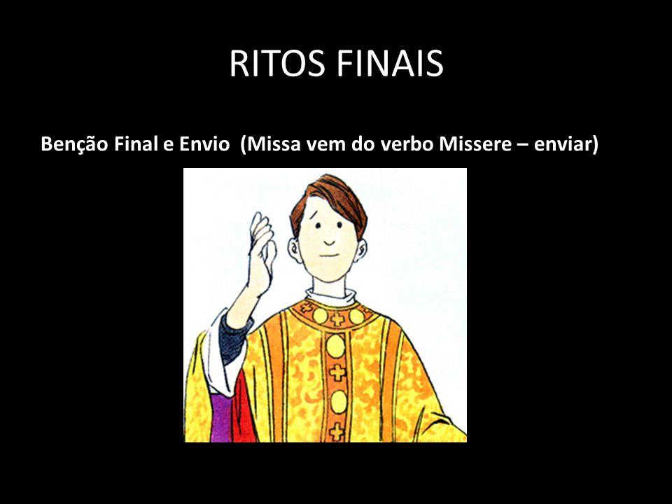 RITOS FINAIS Benção Final e Envio (Missa vem do verbo Missere – enviar)