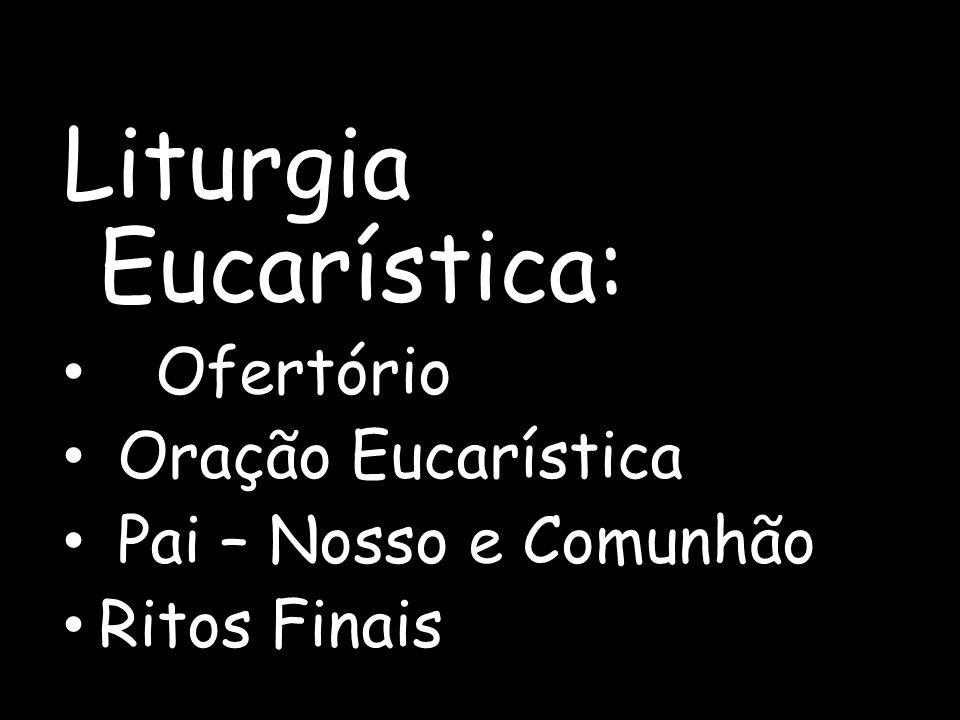 Liturgia Eucarística: Ofertório Oração Eucarística Pai – Nosso e Comunhão Ritos Finais