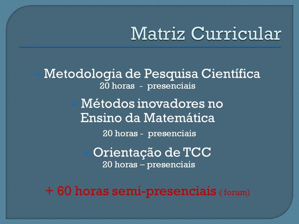 Metodologia de Pesquisa Científica 20 horas - presenciais Métodos inovadores no Ensino da Matemática 20 horas - presenciais Orientação de TCC 20 horas
