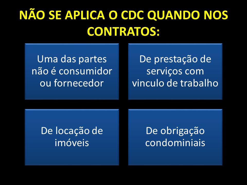 NÃO SE APLICA O CDC QUANDO NOS CONTRATOS: Uma das partes não é consumidor ou fornecedor De prestação de serviços com vinculo de trabalho De locação de