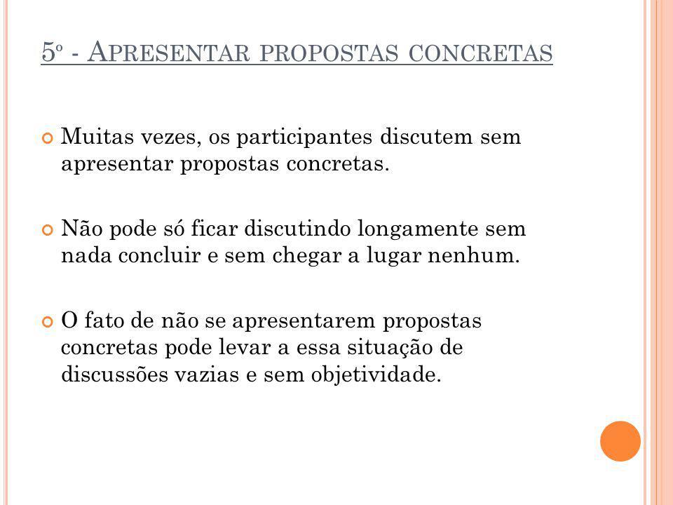 5 º - A PRESENTAR PROPOSTAS CONCRETAS Muitas vezes, os participantes discutem sem apresentar propostas concretas. Não pode só ficar discutindo longame