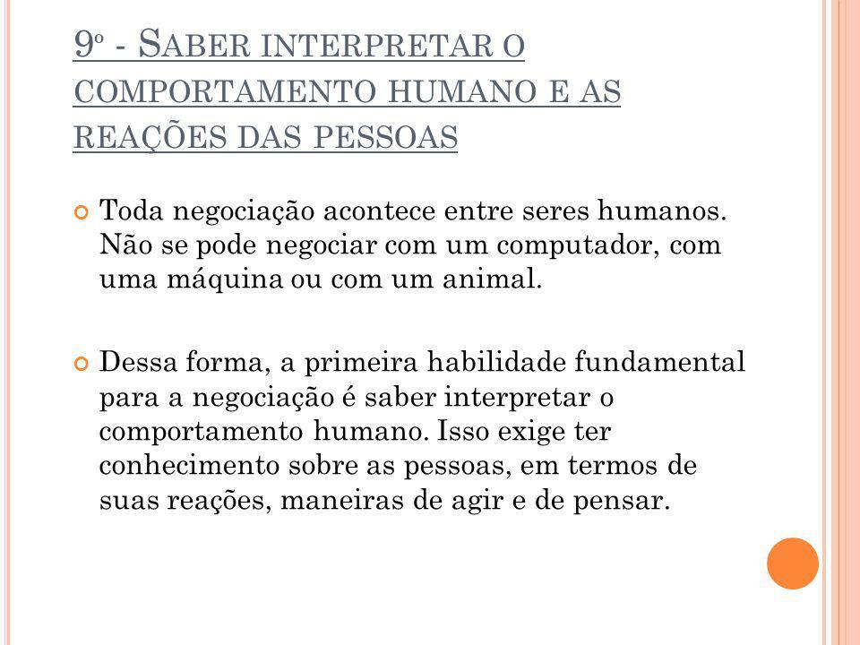 9 º - S ABER INTERPRETAR O COMPORTAMENTO HUMANO E AS REAÇÕES DAS PESSOAS Toda negociação acontece entre seres humanos. Não se pode negociar com um com
