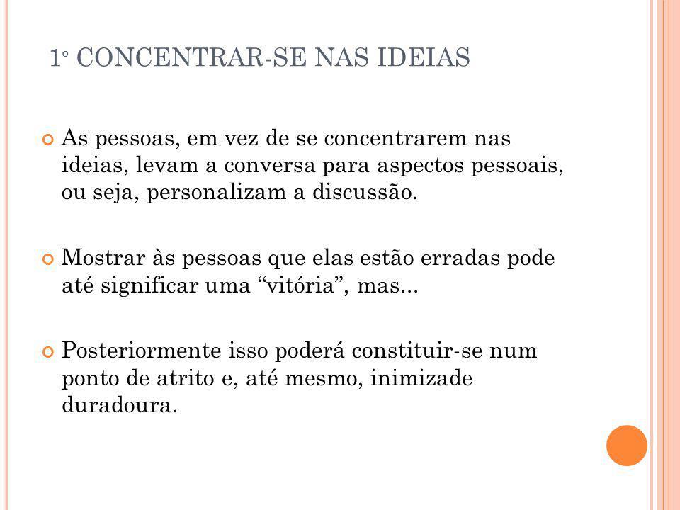 1 º CONCENTRAR-SE NAS IDEIAS As pessoas, em vez de se concentrarem nas ideias, levam a conversa para aspectos pessoais, ou seja, personalizam a discus