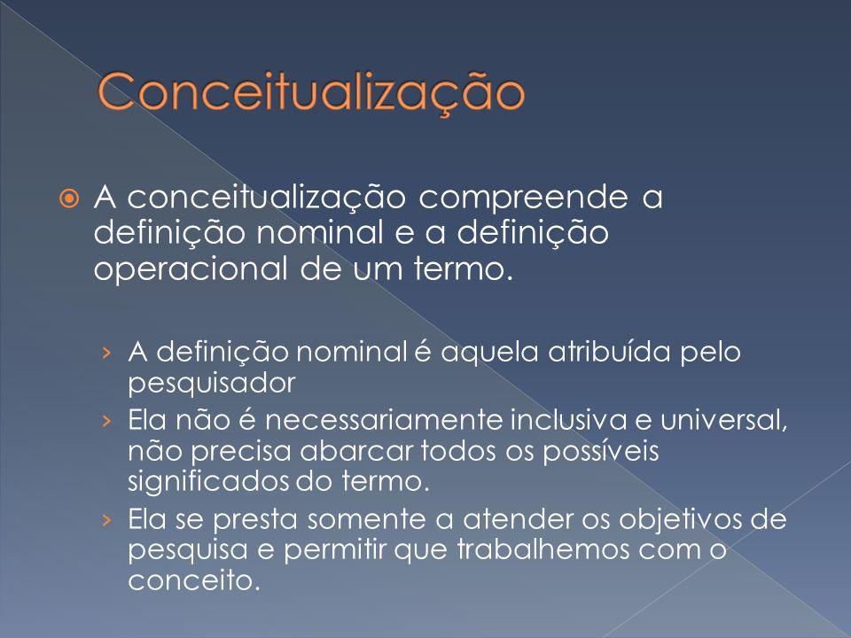 A conceitualização compreende a definição nominal e a definição operacional de um termo. A definição nominal é aquela atribuída pelo pesquisador Ela n