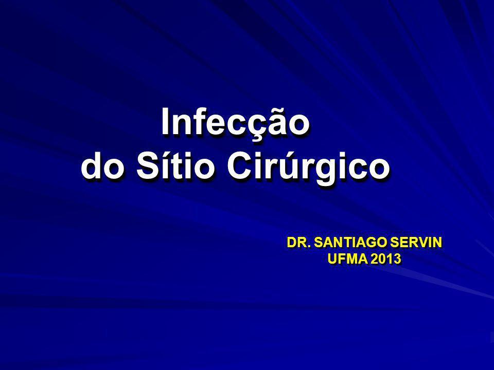 Infecção do Sítio Cirúrgico Infecção DR. SANTIAGO SERVIN UFMA 2013 DR. SANTIAGO SERVIN UFMA 2013