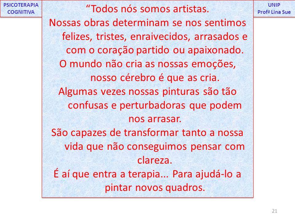 21 UNIP Profª Lina Sue UNIP Profª Lina Sue PSICOTERAPIA COGNITIVA Cc Todos nós somos artistas. Nossas obras determinam se nos sentimos felizes, triste