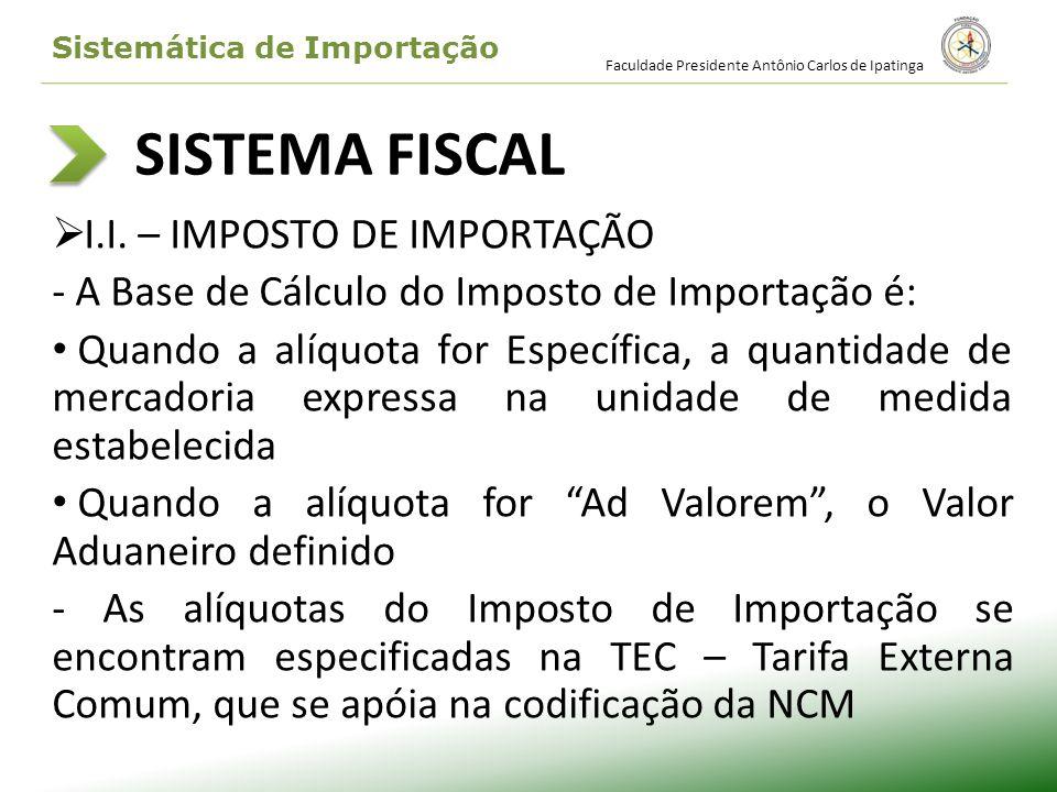 SISTEMA FISCAL I.I. – IMPOSTO DE IMPORTAÇÃO - A Base de Cálculo do Imposto de Importação é: Quando a alíquota for Específica, a quantidade de mercador