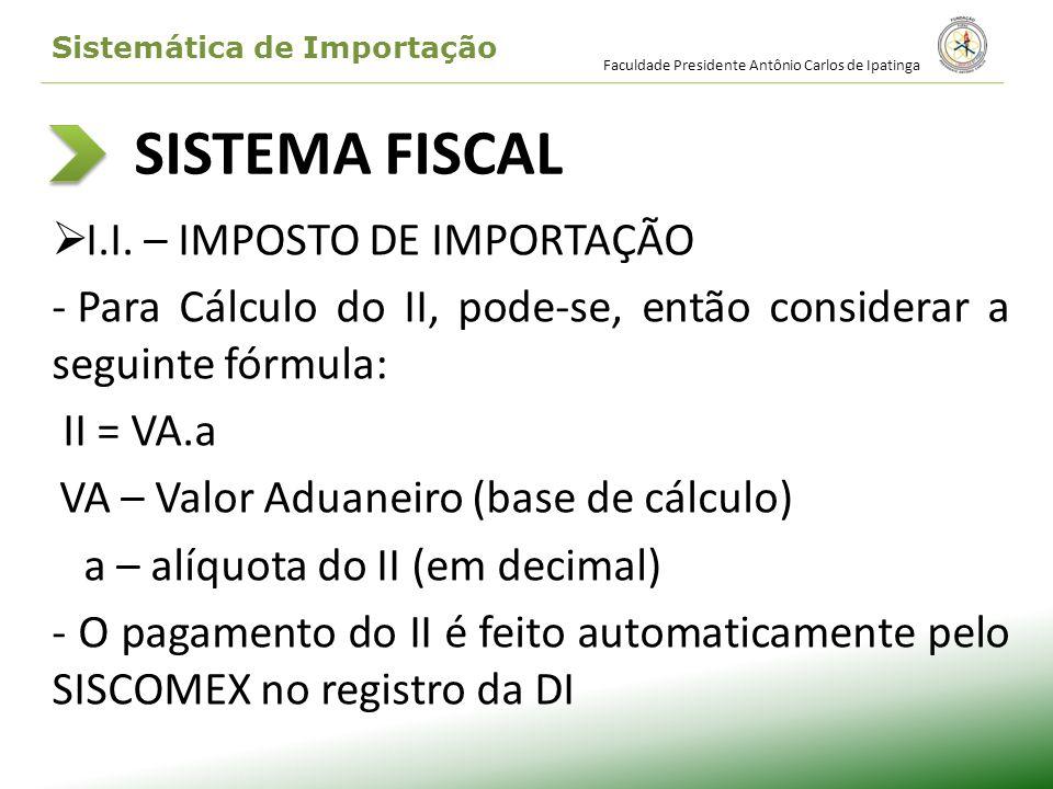 SISTEMA FISCAL I.I. – IMPOSTO DE IMPORTAÇÃO - Para Cálculo do II, pode-se, então considerar a seguinte fórmula: II = VA.a VA – Valor Aduaneiro (base d