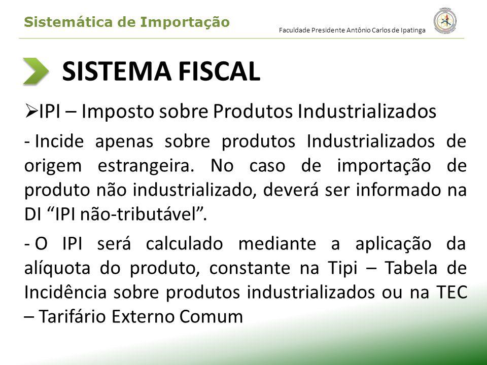 SISTEMA FISCAL IPI – Imposto sobre Produtos Industrializados - Incide apenas sobre produtos Industrializados de origem estrangeira. No caso de importa